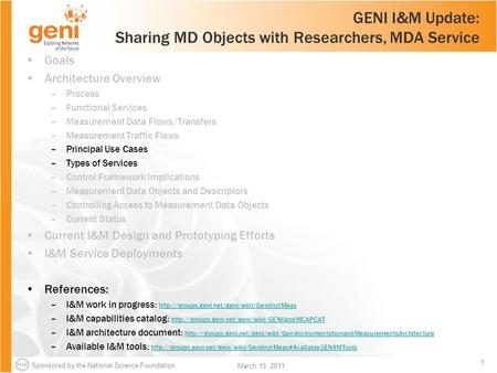 Sponsored by the National Science Foundation 1 March 15, 2011 GENI I&M Update: Sharing MD Objects with Researchers, MDA Service Goals Architecture Overview.
