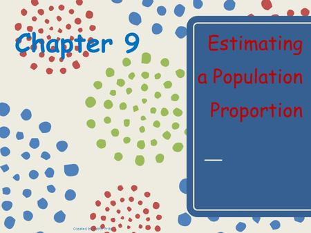 Chapter 9 Estimating a Population Proportion Created by Kathy Fritz.