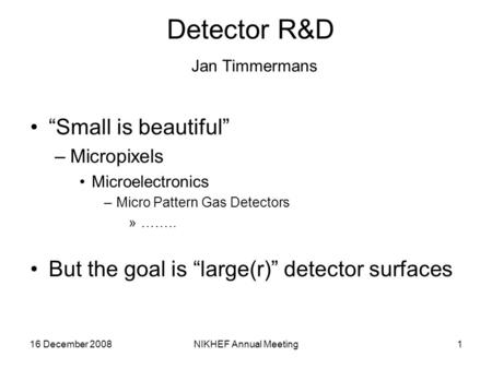 "16 December 2008NIKHEF Annual Meeting1 Detector R&D Jan Timmermans ""Small is beautiful"" –Micropixels Microelectronics –Micro Pattern Gas Detectors »…….."