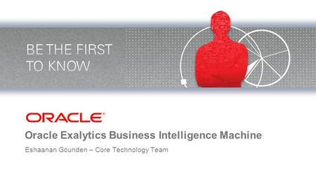 Oracle Exalytics Business Intelligence Machine Eshaanan Gounden – Core Technology Team.