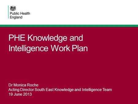 PHE Knowledge and Intelligence Work Plan Dr Monica Roche Acting Director South East Knowledge and Intelligence Team 19 June 2013.