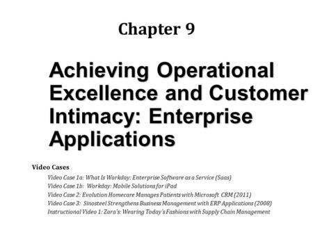 Achieving Operational Excellence and Customer Intimacy: Enterprise Applications Chapter 9 Video Cases Video Case 1a: What Is Workday: Enterprise Software.