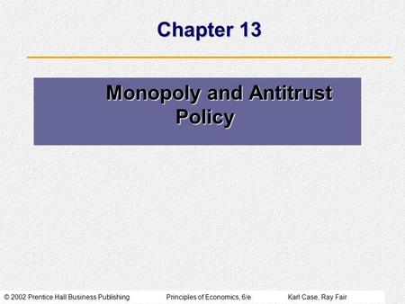 © 2002 Prentice Hall Business PublishingPrinciples of Economics, 6/eKarl Case, Ray Fair Chapter 13 Monopoly and Antitrust Policy Monopoly and Antitrust.