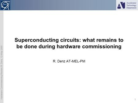 Hardware Commissioning Review, R. Denz, 12-May-2005 1 Superconducting circuits: what remains to be done during hardware commissioning R. Denz AT-MEL-PM.