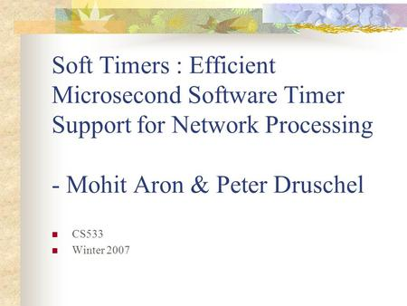 Soft Timers : Efficient Microsecond Software Timer Support for Network Processing - Mohit Aron & Peter Druschel CS533 Winter 2007.