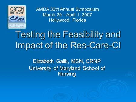 Testing the Feasibility and Impact of the Res-Care-CI Elizabeth Galik, MSN, CRNP University of Maryland School of Nursing AMDA 30th Annual Symposium March.