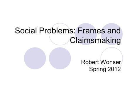 Social Problems: Frames and Claimsmaking Robert Wonser Spring 2012.