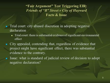 "1 ""Fair Argument"" Test Triggering EIR: Friends of ""B"" Street v City of Hayward Facts & Issue Trial court: city abused discretion in adopting negative declaration."