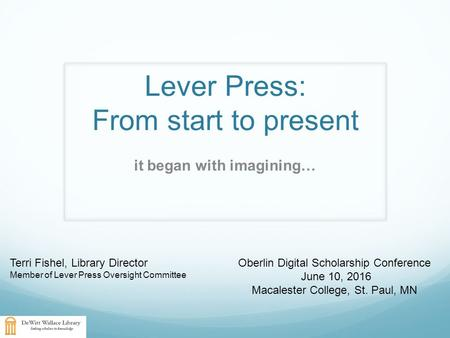 Lever Press: From start to present it began with imagining… Terri Fishel, Library Director Member of Lever Press Oversight Committee Oberlin Digital Scholarship.