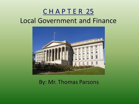C H A P T E R 25 Local Government and Finance By: Mr. Thomas Parsons.