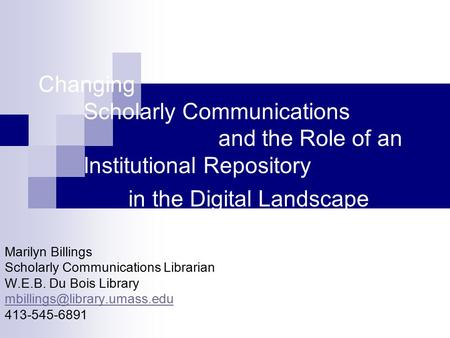 Changing Scholarly Communications and the Role of an Institutional Repository in the Digital Landscape Marilyn Billings Scholarly Communications Librarian.