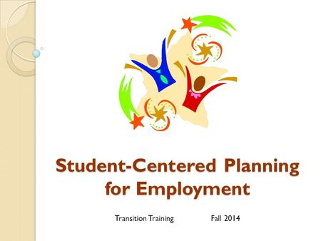 Student-Centered Planning for Employment Transition TrainingFall 2014.