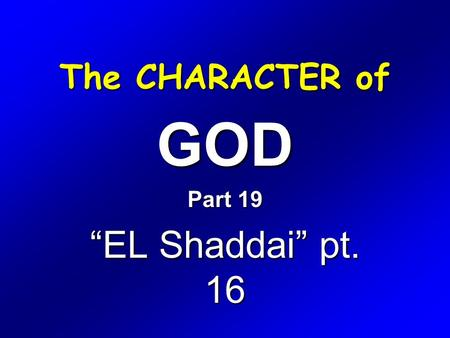 "The CHARACTER of GOD Part 19 ""EL Shaddai"" pt. 16."