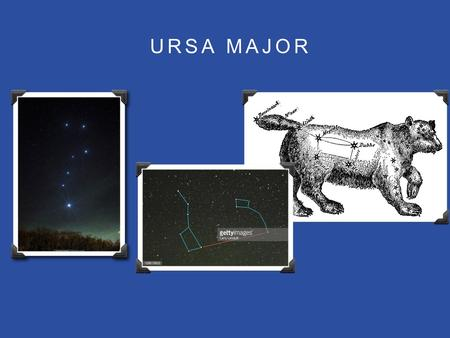 URSA MAJOR. WHAT IS THE URSA MAJOR Ursa major is a constellation that comes from the latin terms Ursa and Major which literally means Great Bear.
