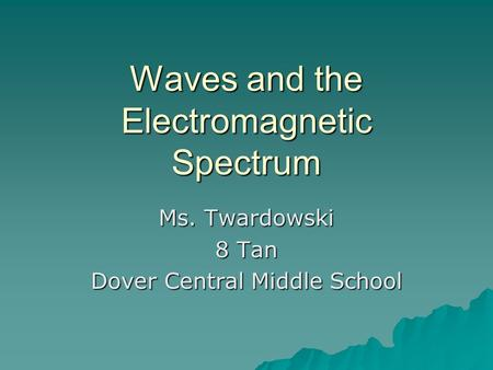 Waves and the Electromagnetic Spectrum Ms. Twardowski 8 Tan Dover Central Middle School.