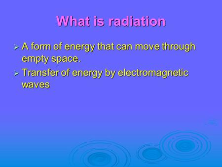 What is radiation  A form of energy that can move through empty space.  Transfer of energy by electromagnetic waves.