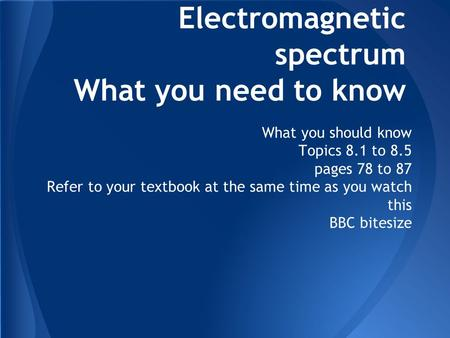 Electromagnetic spectrum What you need to know What you should know Topics 8.1 to 8.5 pages 78 to 87 Refer to your textbook at the same time as you watch.
