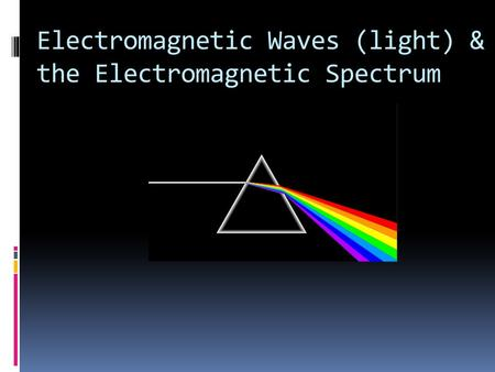 Electromagnetic Waves (light) & the Electromagnetic Spectrum.