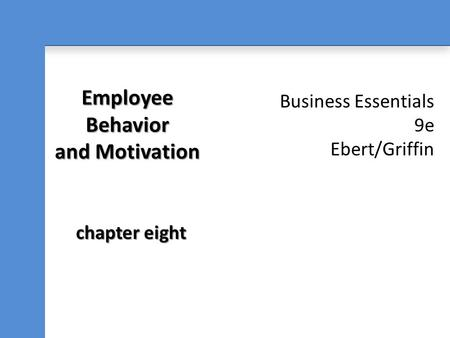 Business Essentials 9e Ebert/Griffin Employee Behavior and Motivation chapter eight.