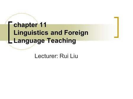 Chapter 11 Linguistics and Foreign Language Teaching Lecturer: Rui Liu.