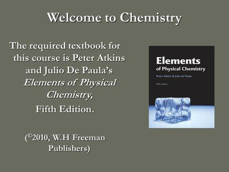 Welcome to Chemistry The required textbook for this course is Peter Atkins and Julio De Paula's Elements of Physical Chemistry, Fifth Edition. ( © 2010,