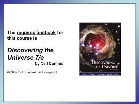 The required textbook for this course is Discovering the Universe 7/e by Neil Comins (©2006, W.H. Freeman & Company)
