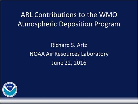 ARL Contributions to the WMO Atmospheric Deposition Program Richard S. Artz NOAA Air Resources Laboratory June 22, 2016.