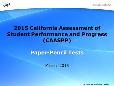 Copyright © 2012 Educational Testing Service. All rights reserved. 2015 Pre-Test Workshop | Slide 1 2015 California Assessment of Student Performance and.