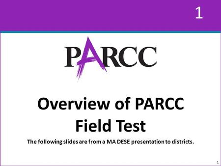 1 1 Overview of PARCC Field Test The following slides are from a MA DESE presentation to districts. 1.