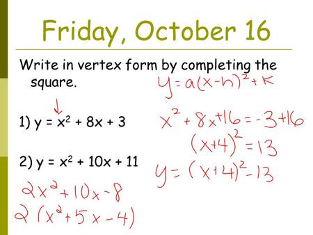 Friday, October 16 Write in vertex form by completing the square. 1) y = x 2 + 8x + 3 2) y = x 2 + 10x + 11.