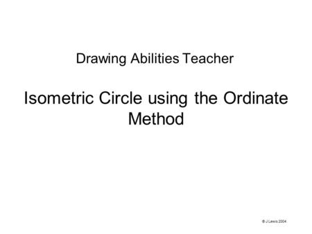 Isometric Circle using the Ordinate Method Drawing Abilities Teacher © J Lewis 2004.
