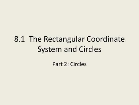8.1 The Rectangular Coordinate System and Circles Part 2: Circles.