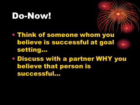 Do-Now! Think of someone whom you believe is successful at goal setting… Discuss with a partner WHY you believe that person is successful…