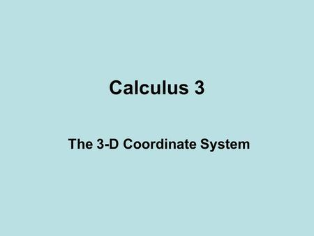Calculus 3 The 3-D Coordinate System. The 3D coordinate plane.
