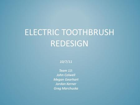 ELECTRIC TOOTHBRUSH REDESIGN 10/7/11 Team 13: John Colwell Megan Gearhart Jordan Kerner Greg Marchuska.