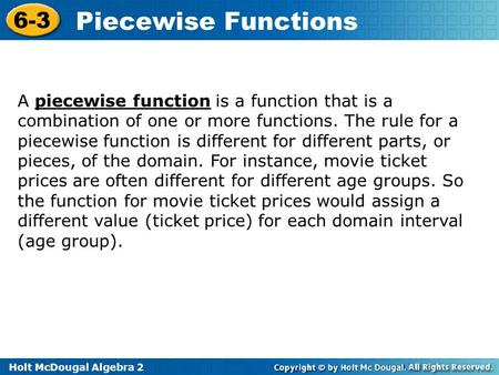 Holt McDougal Algebra 2 6-3 Piecewise Functions A piecewise function is a function that is a combination of one or more functions. The rule for a piecewise.