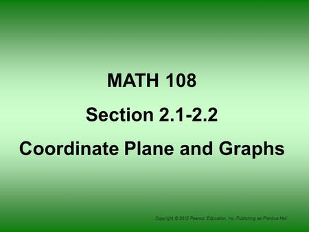 Copyright © 2012 Pearson Education, Inc. Publishing as Prentice Hall. MATH 108 Section 2.1-2.2 Coordinate Plane and Graphs.