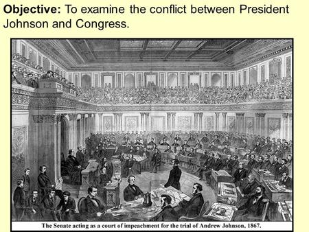 Objective: To examine the conflict between President Johnson and Congress.