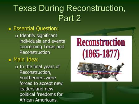 Texas During Reconstruction, Part 2 Essential Question: Essential Question:  Identify significant individuals and events concerning Texas and Reconstruction.