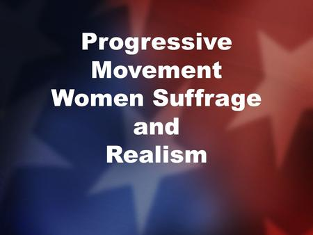 Progressive Movement Women Suffrage and Realism. Women's Suffrage Movement In the early 19 th century the United States was a Patriarchal society where.