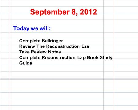 September 8, 2012 Today we will: Complete Bellringer Review The Reconstruction Era Take Review Notes Complete Reconstruction Lap Book Study Guide.