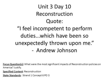 "Unit 3 Day 10 Reconstruction Quote: ""I feel incompetent to perform duties...which have been so unexpectedly thrown upon me."" - Andrew Johnson Focus Question(s):"
