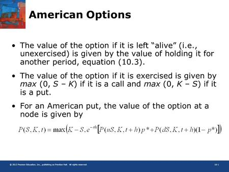 "© 2013 Pearson Education, Inc., publishing as Prentice Hall. All rights reserved.10-1 American Options The value of the option if it is left ""alive"" (i.e.,"