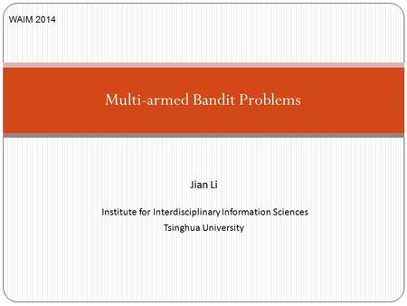 Jian Li Institute for Interdisciplinary Information Sciences Tsinghua University Multi-armed Bandit Problems WAIM 2014.