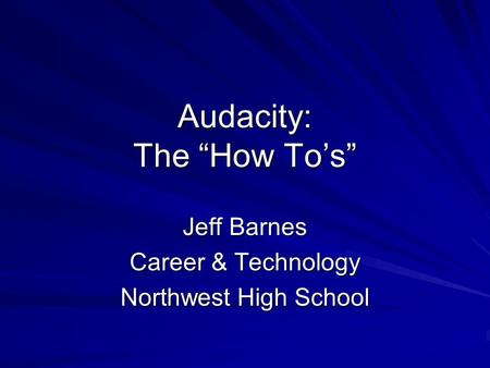 "Audacity: The ""How To's"" Jeff Barnes Career & Technology Northwest High School."