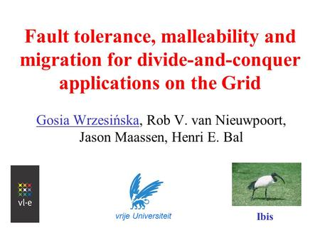 Fault tolerance, malleability and migration for divide-and-conquer applications on the Grid Gosia Wrzesińska, Rob V. van Nieuwpoort, Jason Maassen, Henri.