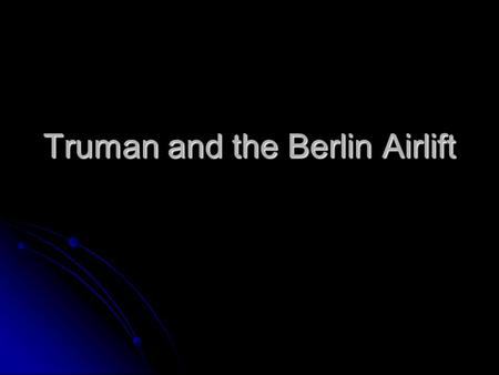 Truman and the Berlin Airlift. Berlin Airlift On June 24, 1948 the Soviets suddenly blocked all highway and rail traffic between West Berlin and Western.