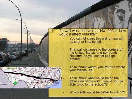 1)If a wall was built across Hw. 290 is, how would it affect your life? -You cannot cross this wall or you will be shot or imprisoned. -This wall continues.