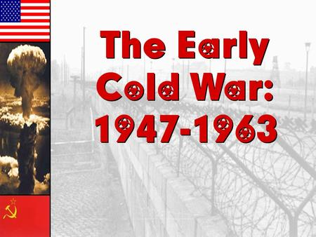 The Early Cold War: 1947-1963 The Early Cold War: 1947-1963.