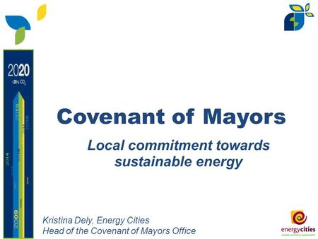 Local commitment towards sustainable energy Covenant of Mayors Kristina Dely, Energy Cities Head of the Covenant of Mayors Office.